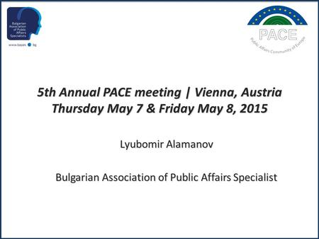 5th Annual PACE meeting | Vienna, Austria Thursday May 7 & Friday May 8, 2015 Lyubomir Alamanov Bulgarian Association of Public Affairs Specialist.