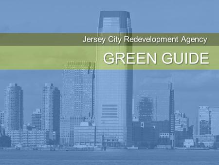 GREEN GUIDE Jersey City Redevelopment Agency. Philip Caton, PP, FAICP John Hatch, AIA, LEED AP Elizabeth McManus, PP, AICP, LEED AP Clarke Caton Hintz.