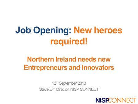 Job Opening: New heroes required! Northern Ireland needs new Entrepreneurs and Innovators 12 th September 2013 Steve Orr, Director, NISP CONNECT.