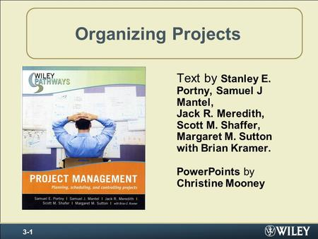 Organizing Projects Text by Stanley E. Portny, Samuel J Mantel, Jack R. Meredith, Scott M. Shaffer, Margaret M. Sutton with Brian Kramer. PowerPoints by.