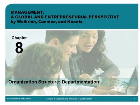 © 2008 Weihrich and Cannice Chapter 8. Organizational Structure: Departmentation1 MANAGEMENT: A GLOBAL AND ENTREPRENEURIAL PERSPECTIVE by Weihrich, Cannice,