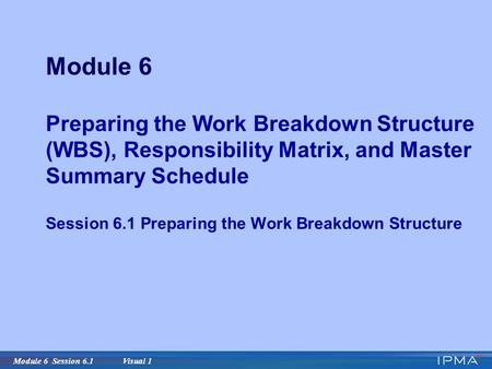 Module 6 Session 6.1 Visual 1 Module 6 Preparing the Work Breakdown Structure (WBS), Responsibility Matrix, and Master Summary Schedule Session 6.1 Preparing.