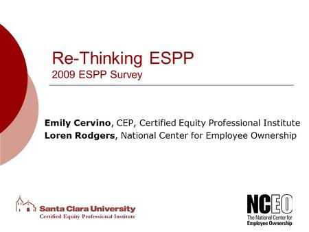 Re-Thinking ESPP 2009 ESPP Survey Emily Cervino, CEP, Certified Equity Professional Institute Loren Rodgers, National Center for Employee Ownership.