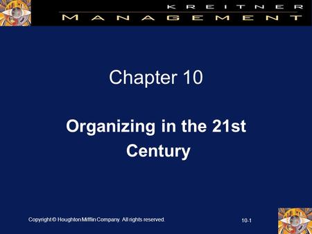 Copyright © Houghton Mifflin Company. All rights reserved. 10-1 Chapter 10 Organizing in the 21st Century.