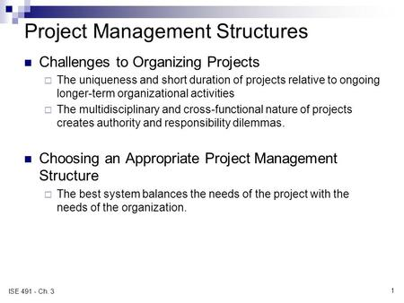1 ISE 491 - Ch. 3 Project Management Structures Challenges to Organizing Projects  The uniqueness and short duration of projects relative to ongoing longer-term.