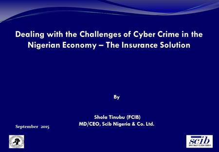Dealing with the Challenges of Cyber Crime in the Nigerian Economy – The Insurance Solution September 2015 By Shola Tinubu (FCIB) MD/CEO, Scib Nigeria.