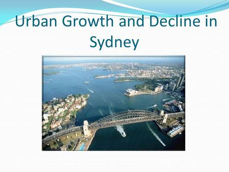 Urban Decline/Urban Decay Population decrease in areas of the city. Suburbs become neglected: slums. Push factors away from Sydney include: Land prices,