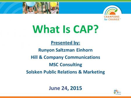 What Is CAP? Presented by: Runyon Saltzman Einhorn Hill & Company Communications MSC Consulting Solsken Public Relations & Marketing June 24, 2015.