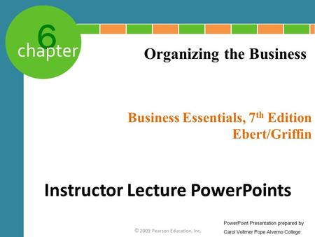 6 chapter Business Essentials, 7 th Edition Ebert/Griffin © 2009 Pearson Education, Inc. Organizing the Business Instructor Lecture PowerPoints PowerPoint.