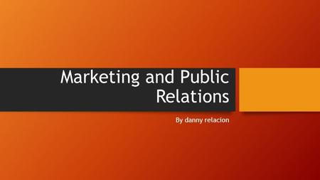 Marketing and Public Relations By danny relacion.