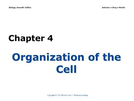 Copyright © 2005 Brooks/Cole — Thomson Learning Biology, Seventh Edition Solomon Berg Martin Chapter 4 Organization of the Cell.