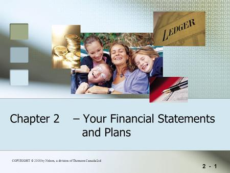 2 - 1 COPYRIGHT © 2008 by Nelson, a division of Thomson Canada Ltd Chapter 2 – Your Financial Statements and Plans.
