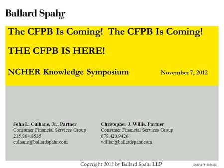 DMEAST#15894350 The CFPB Is Coming! The CFPB Is Coming! NCHER Knowledge Symposium November 7, 2012 Copyright 2012 by Ballard Spahr LLP John L. Culhane,