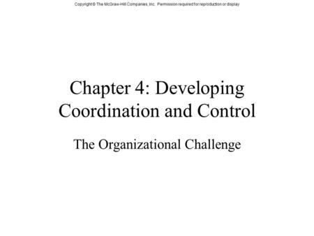 Copyright © The McGraw-Hill Companies, Inc. Permission required for reproduction or display Chapter 4: Developing Coordination and Control The Organizational.