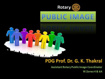 PDG Prof. Dr. G. K. Thakral Assistant Rotary Public Image Coordinator RI Zones 4 & 6A.