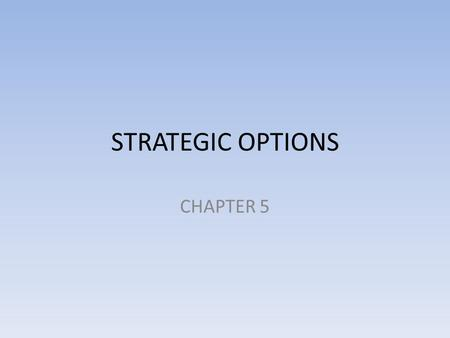 STRATEGIC OPTIONS CHAPTER 5. OBJECTIVES Upon completion of this chapter, you should be able to: Critically apply Porter's generic competitive strategies.