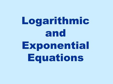 Logarithmic and Exponential Equations. Steps for Solving a Logarithmic Equation If the log is in more than one term, use log properties to condense Re-write.