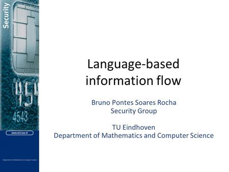 <strong>Language</strong>-based information flow Bruno Pontes Soares Rocha Security Group TU Eindhoven Department <strong>of</strong> Mathematics and <strong>Computer</strong> Science.