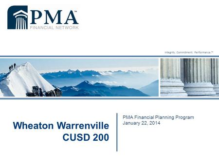 Integrity. Commitment. Performance.™ PMA Financial Planning Program January 22, 2014 Wheaton Warrenville CUSD 200.