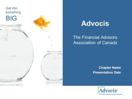 Get into something BIG Advocis The Financial Advisors Association of Canada Chapter Name Presentation Date.