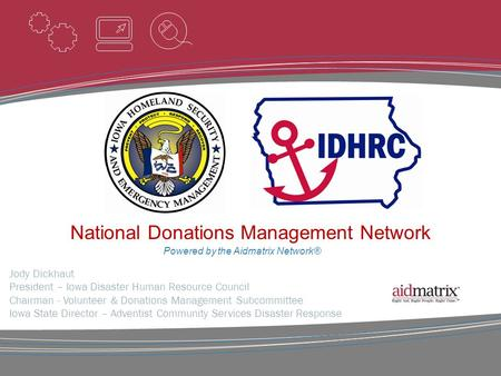 Powered by the Aidmatrix Network® Jody Dickhaut President – Iowa Disaster Human Resource Council Chairman - Volunteer & Donations Management Subcommittee.