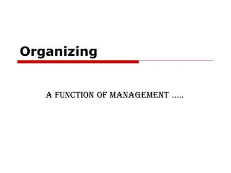 Organizing A function of Management …...  The word 'organise' means placement of ideas, objects or people in a correct order so that they are easily.
