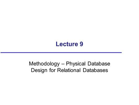 Lecture 9 Methodology – Physical Database Design for Relational Databases.