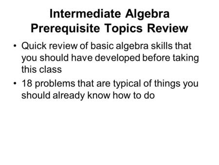 Intermediate Algebra Prerequisite Topics Review Quick review of basic algebra skills that you should have developed before taking this class 18 problems.