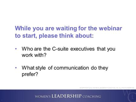 1 While you are waiting for the webinar to start, please think about: Who are the C-suite executives that you work with? What style of communication do.