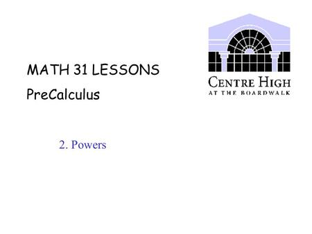MATH 31 LESSONS PreCalculus 2. Powers. A. Power Laws Terminology: b x.