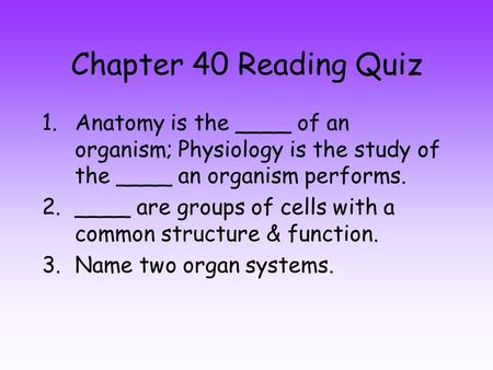 Chapter 40 Reading Quiz 1.Anatomy is the ____ of an organism; Physiology is the study of the ____ an organism performs. 2.____ are groups of cells with.