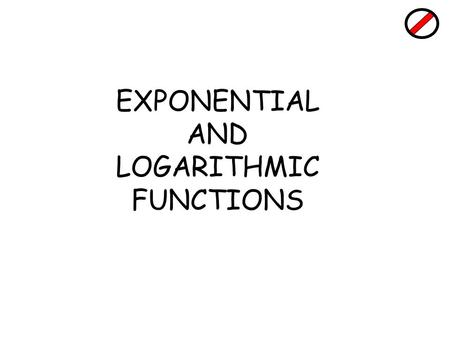 EXPONENTIAL AND LOGARITHMIC FUNCTIONS. Revision : Indices Examples a)3 4 = 3 × 3 × 3× 3 = 81 b)Solve 2 n = 1024 Try 2 8 = 256(too low) 2 9 = 512 (too.
