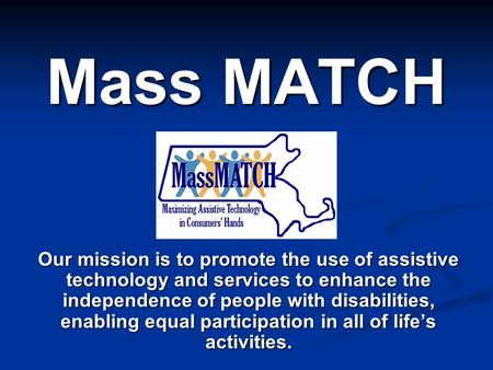 Mass MATCH Our mission is to promote the use of assistive technology and services to enhance the independence of people with disabilities, enabling equal.