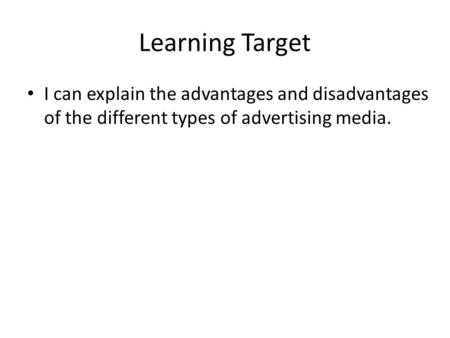 Learning Target I can explain the advantages and disadvantages of the different types of advertising media.