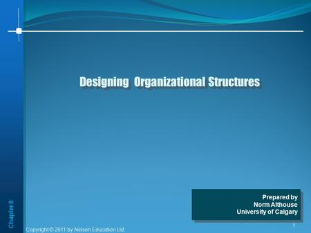 Chapter 8 1 Designing Organizational Structures Prepared by Norm Althouse University of Calgary Prepared by Norm Althouse University of Calgary Copyright.