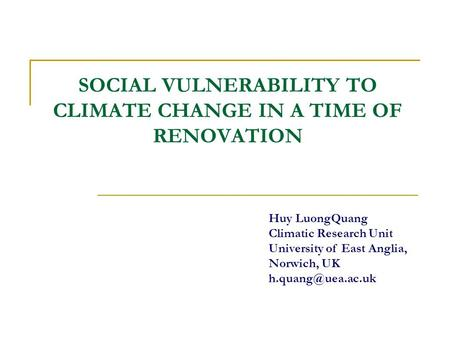 SOCIAL VULNERABILITY TO CLIMATE CHANGE IN A TIME OF RENOVATION Huy LuongQuang Climatic Research Unit University of East Anglia, Norwich, UK