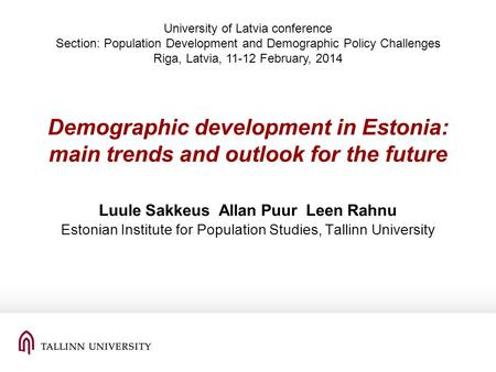Demographic development in Estonia: main trends and outlook for the future Luule Sakkeus Allan Puur Leen Rahnu Estonian Institute for Population Studies,