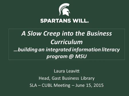 A Slow Creep into the Business Curriculum …building an integrated information literacy MSU Laura Leavitt Head, Gast Business Library SLA – CUBL.