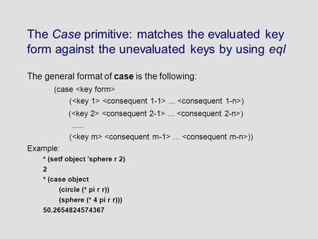 The Case primitive: matches the evaluated key form against the unevaluated keys by using eql The general format of case is the following: (case (... ).....