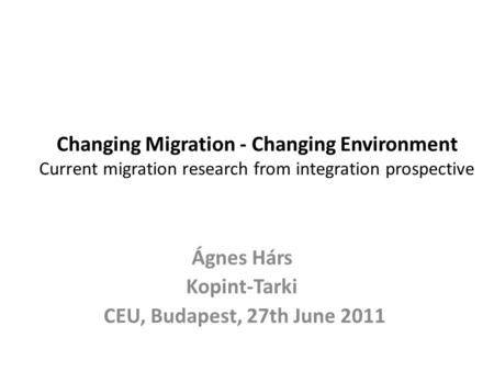 Changing Migration - Changing Environment Current migration research from integration prospective Ágnes Hárs Kopint-Tarki CEU, Budapest, 27th June 2011.