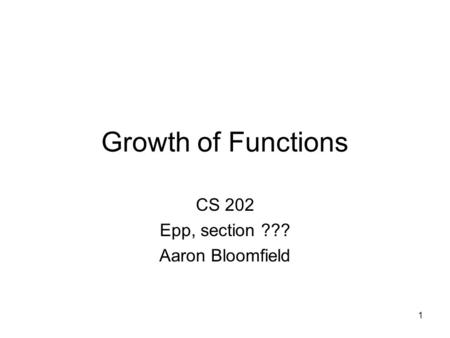 1 Growth of Functions CS 202 Epp, section ??? Aaron Bloomfield.