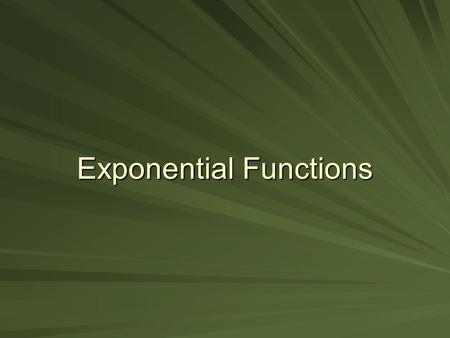 Exponential Functions. Objectives To use the properties of exponents to:  Simplify exponential expressions.  Solve exponential equations. To sketch.
