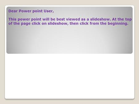 Dear Power point User, This power point will be best viewed as a slideshow. At the top of the page click on slideshow, then click from the beginning.