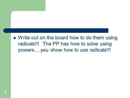 Write out on the board how to do them using radicals!!! The PP has how to solve using powers….you show how to use radicals!!! 1.