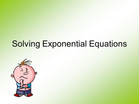 Solving Exponential Equations Remember, when you are solving an equation, you are trying to the find the value of the unknown that makes the left side.
