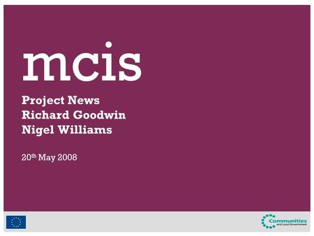 Mcis Project News Richard Goodwin Nigel Williams 20 th May 2008.