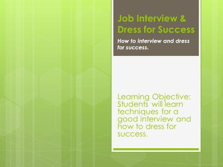 Job Interview & Dress for Success How to interview and dress for success. Learning Objective: Students will learn techniques for a good interview and how.