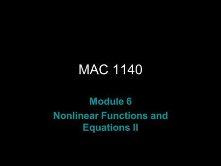 MAC 1140 Module 6 Nonlinear Functions and Equations II.