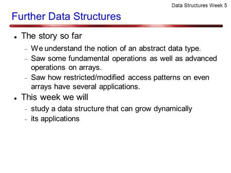 Data Structures Week 5 Further Data Structures The story so far  We understand the notion of an abstract data type.  Saw some fundamental operations.