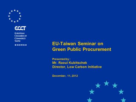 EU-Taiwan Seminar on Green Public Procurement Presented by : Mr. Raoul Kubitschek Director, Low Carbon Initiative December, 11, 2012.